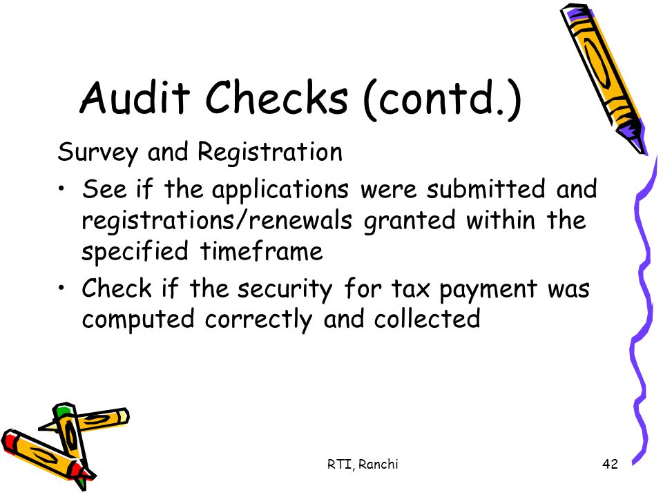 RTI, Ranchi42 Audit Checks (contd.) Survey and Registration See if the applications were submitted and registrations/renewals granted within the specified timeframe Check if the security for tax payment was computed correctly and collected