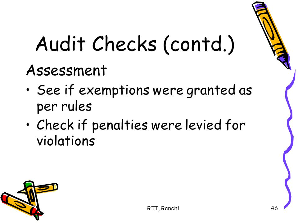 RTI, Ranchi46 Audit Checks (contd.) Assessment See if exemptions were granted as per rules Check if penalties were levied for violations