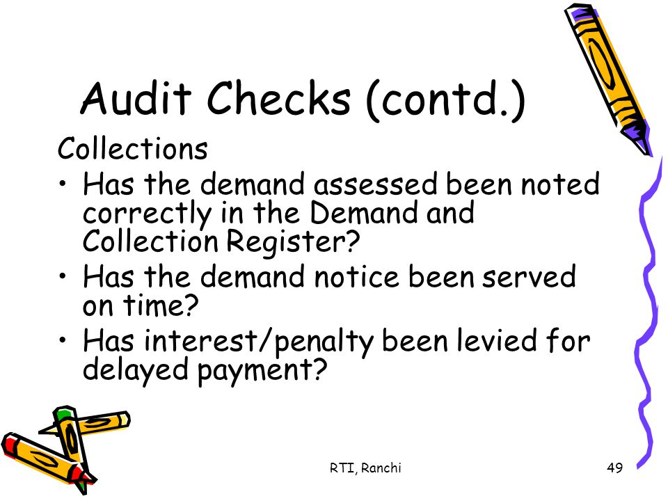 RTI, Ranchi49 Audit Checks (contd.) Collections Has the demand assessed been noted correctly in the Demand and Collection Register.