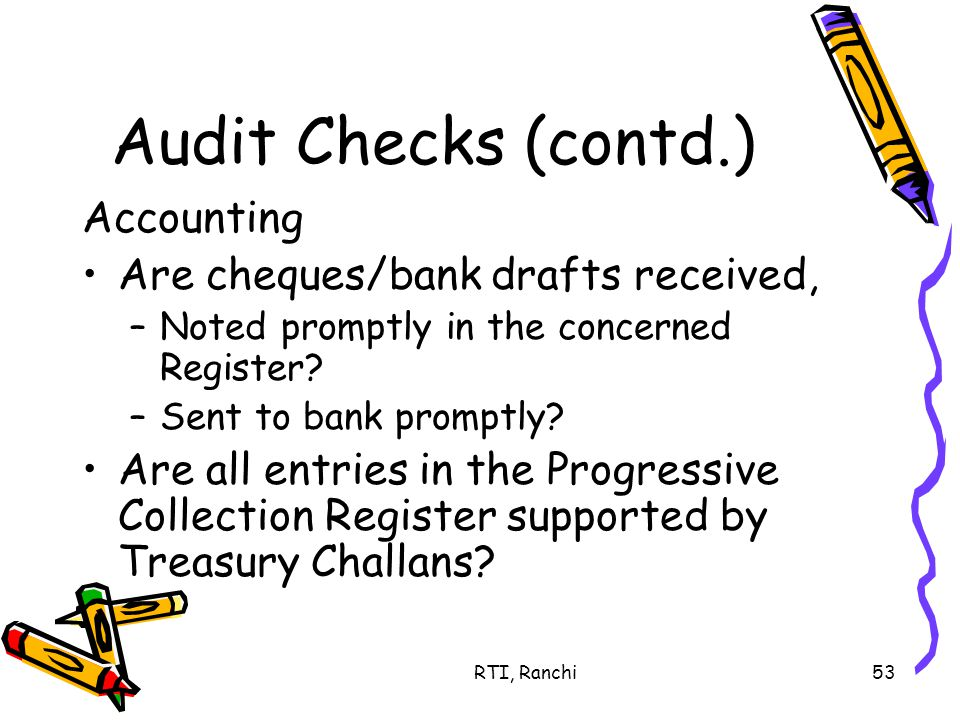 RTI, Ranchi53 Audit Checks (contd.) Accounting Are cheques/bank drafts received, –Noted promptly in the concerned Register.