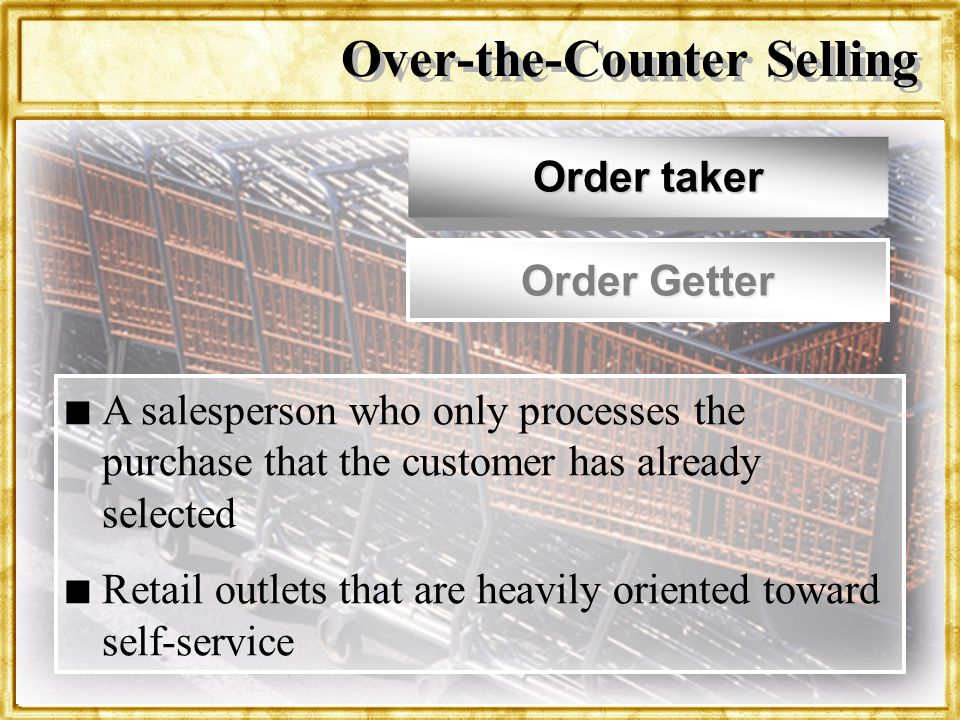 Dr. Rosenbloom Over-the-Counter Selling Order taker Order Getter n n A salesperson who only processes the purchase that the customer has already selec