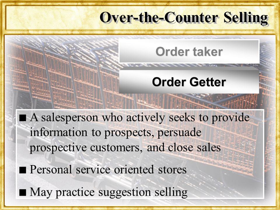 Dr. Rosenbloom Over-the-Counter Selling Order taker Order Getter n n A salesperson who actively seeks to provide information to prospects, persuade pr