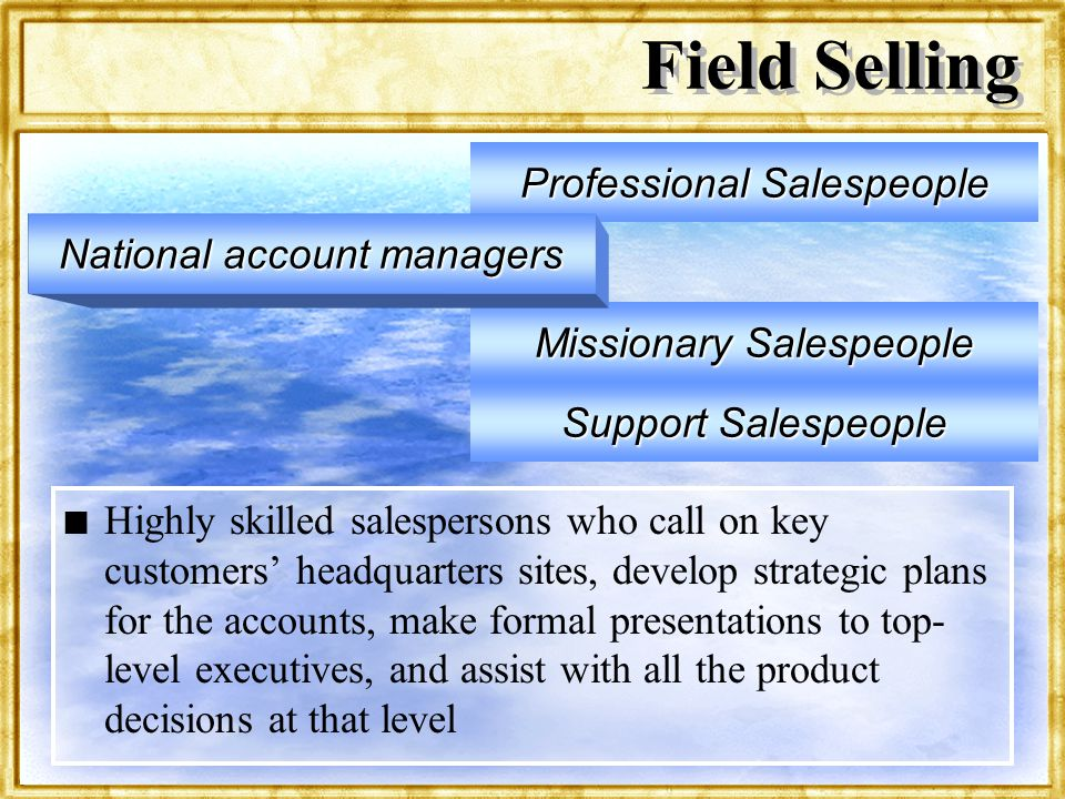 Dr. Rosenbloom Field Selling n n Highly skilled salespersons who call on key customers headquarters sites, develop strategic plans for the accounts, m