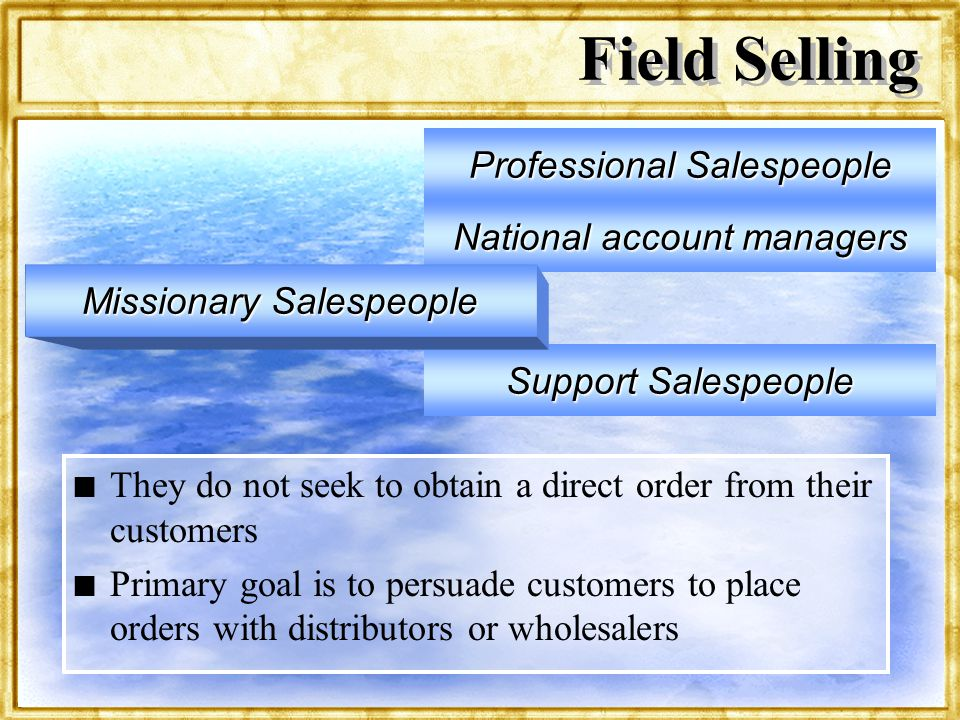 Dr. Rosenbloom Field Selling n n They do not seek to obtain a direct order from their customers n n Primary goal is to persuade customers to place ord