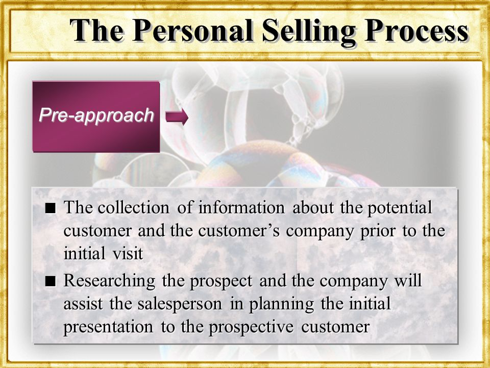 Dr. Rosenbloom The Personal Selling Process Pre-approach n The collection of information about the potential customer and the customers company prior