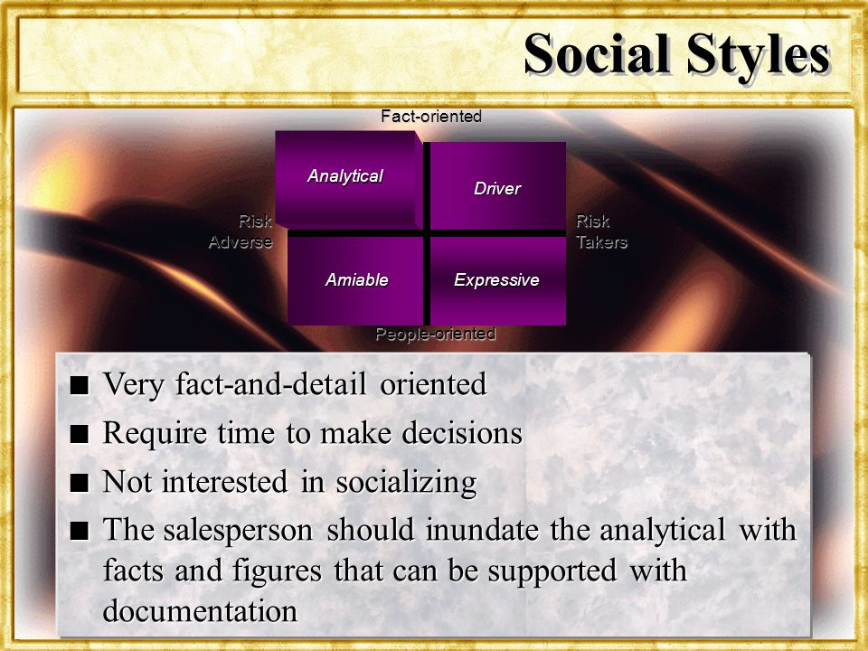 Dr. Rosenbloom Social Styles Risk Takers Analytical Driver AmiableExpressive Fact-oriented Risk Adverse People-oriented n Very fact-and-detail oriente