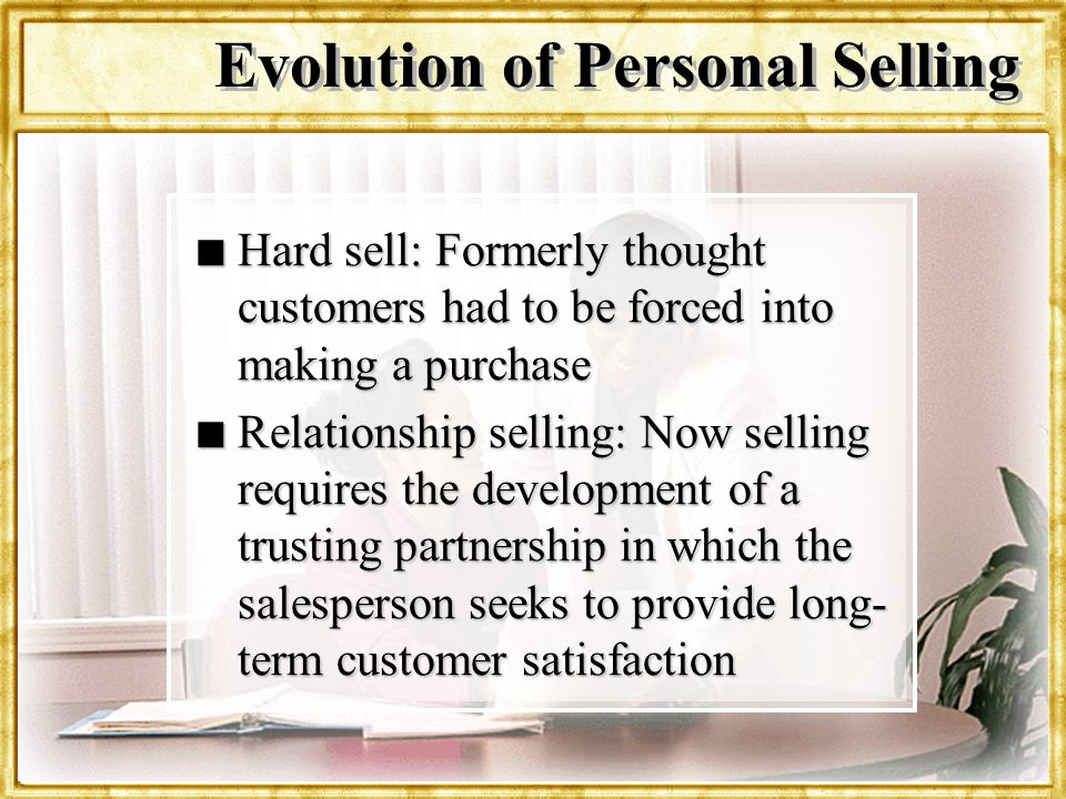 Dr. Rosenbloom n Hard sell: Formerly thought customers had to be forced into making a purchase n Relationship selling: Now selling requires the develo