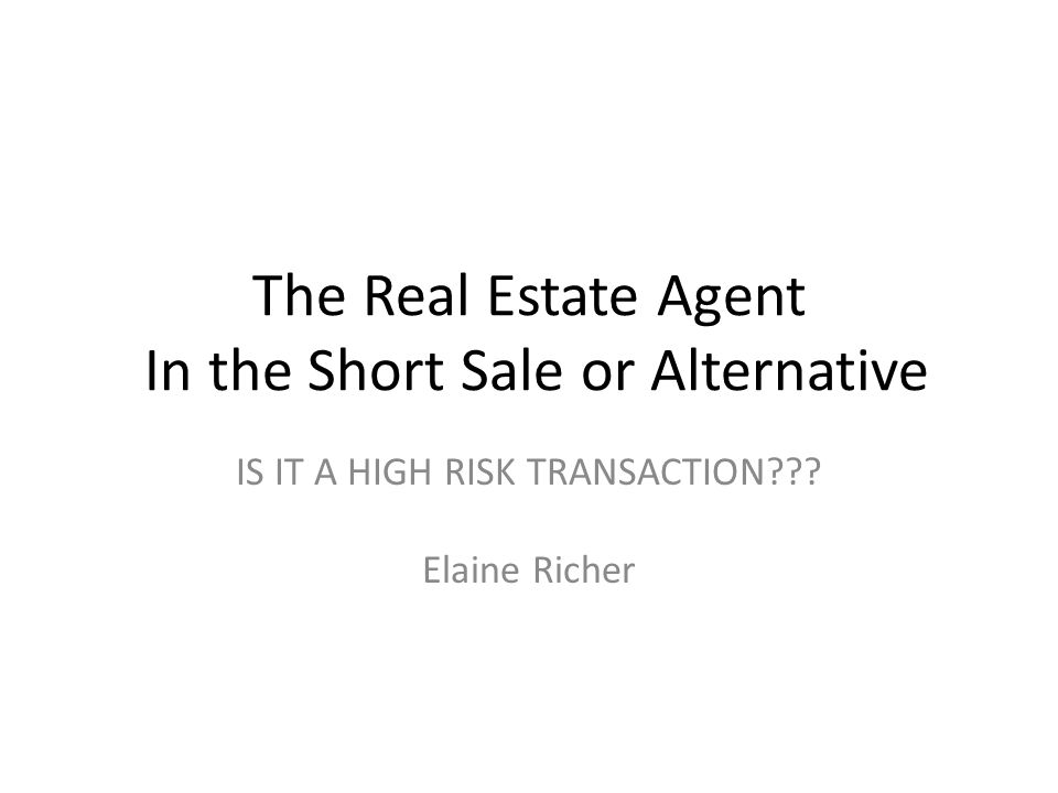 The Real Estate Agent In the Short Sale or Alternative IS IT A HIGH RISK TRANSACTION .