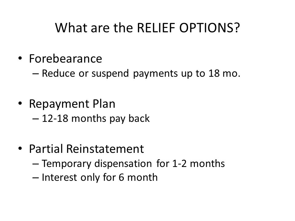 What are the RELIEF OPTIONS.Forebearance – Reduce or suspend payments up to 18 mo.