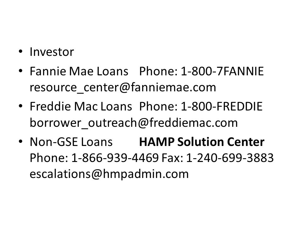 Investor Fannie Mae Loans Phone: 1-800-7FANNIE resource_center@fanniemae.com Freddie Mac Loans Phone: 1-800-FREDDIE borrower_outreach@freddiemac.com Non-GSE Loans HAMP Solution Center Phone: 1-866-939-4469 Fax: 1-240-699-3883 escalations@hmpadmin.com