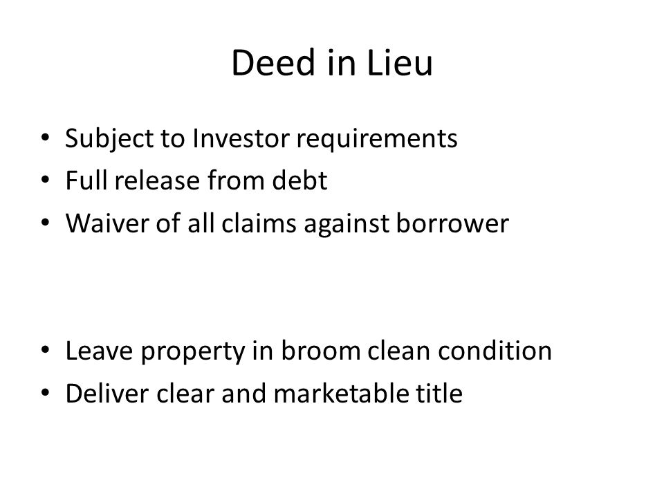 Deed in Lieu Subject to Investor requirements Full release from debt Waiver of all claims against borrower Leave property in broom clean condition Deliver clear and marketable title
