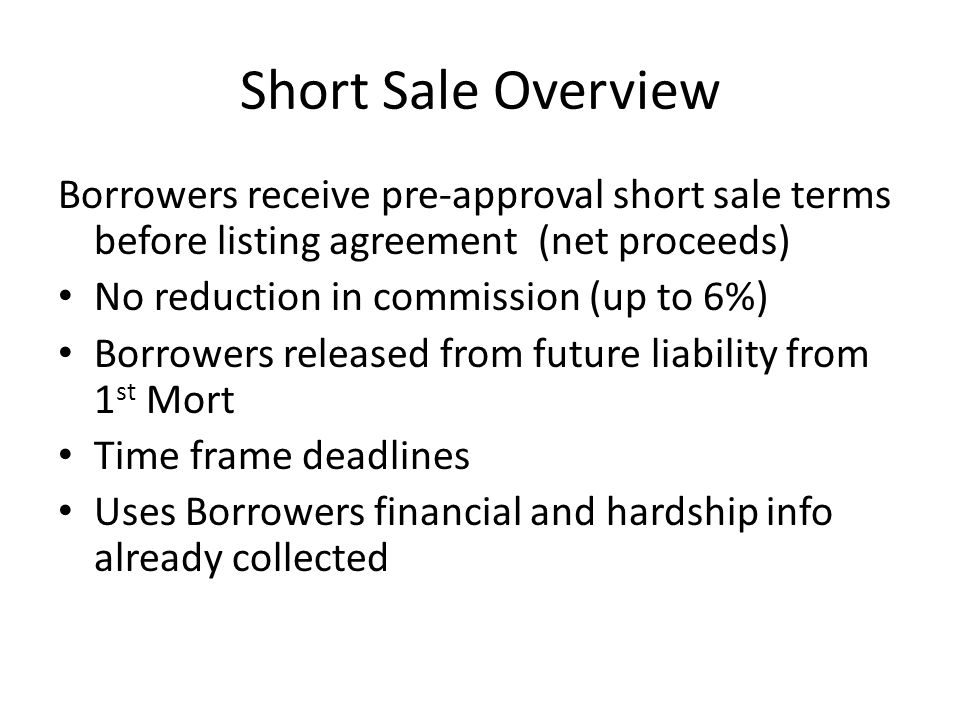 Short Sale Overview Borrowers receive pre-approval short sale terms before listing agreement (net proceeds) No reduction in commission (up to 6%) Borrowers released from future liability from 1 st Mort Time frame deadlines Uses Borrowers financial and hardship info already collected