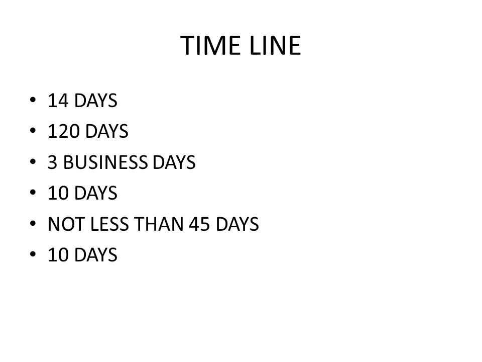 TIME LINE 14 DAYS 120 DAYS 3 BUSINESS DAYS 10 DAYS NOT LESS THAN 45 DAYS 10 DAYS