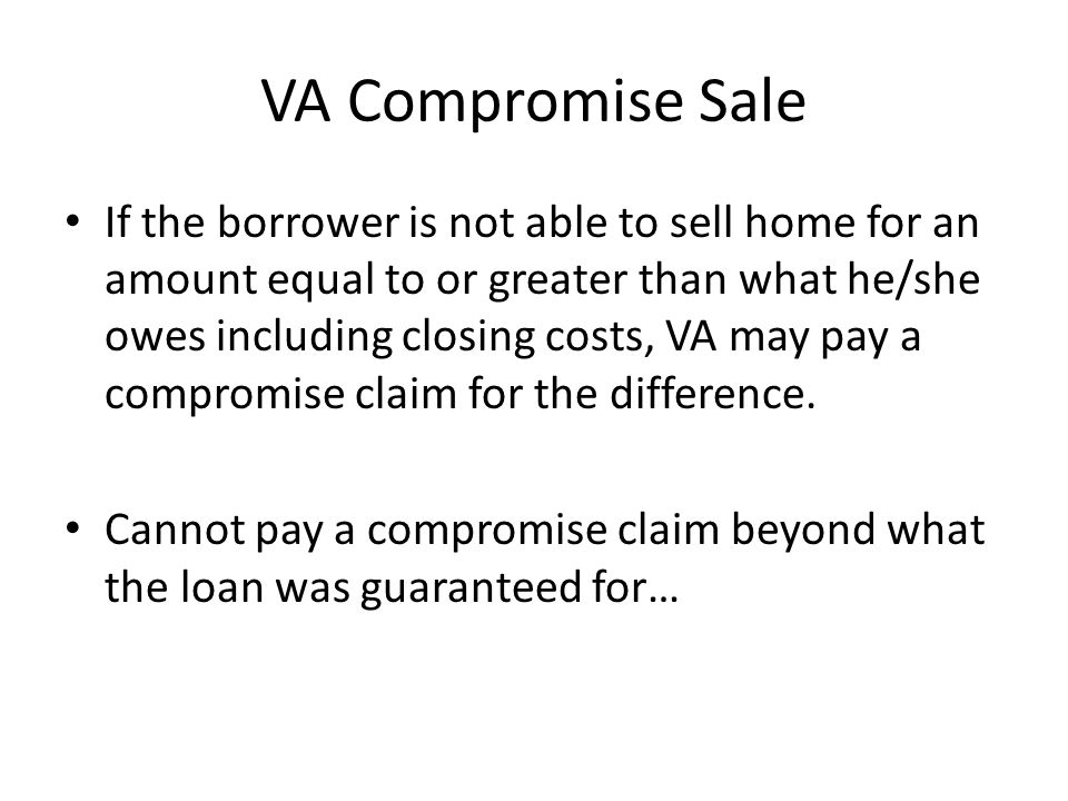 VA Compromise Sale If the borrower is not able to sell home for an amount equal to or greater than what he/she owes including closing costs, VA may pay a compromise claim for the difference.