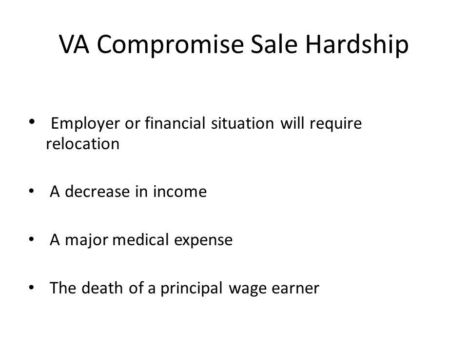 VA Compromise Sale Hardship Employer or financial situation will require relocation A decrease in income A major medical expense The death of a principal wage earner
