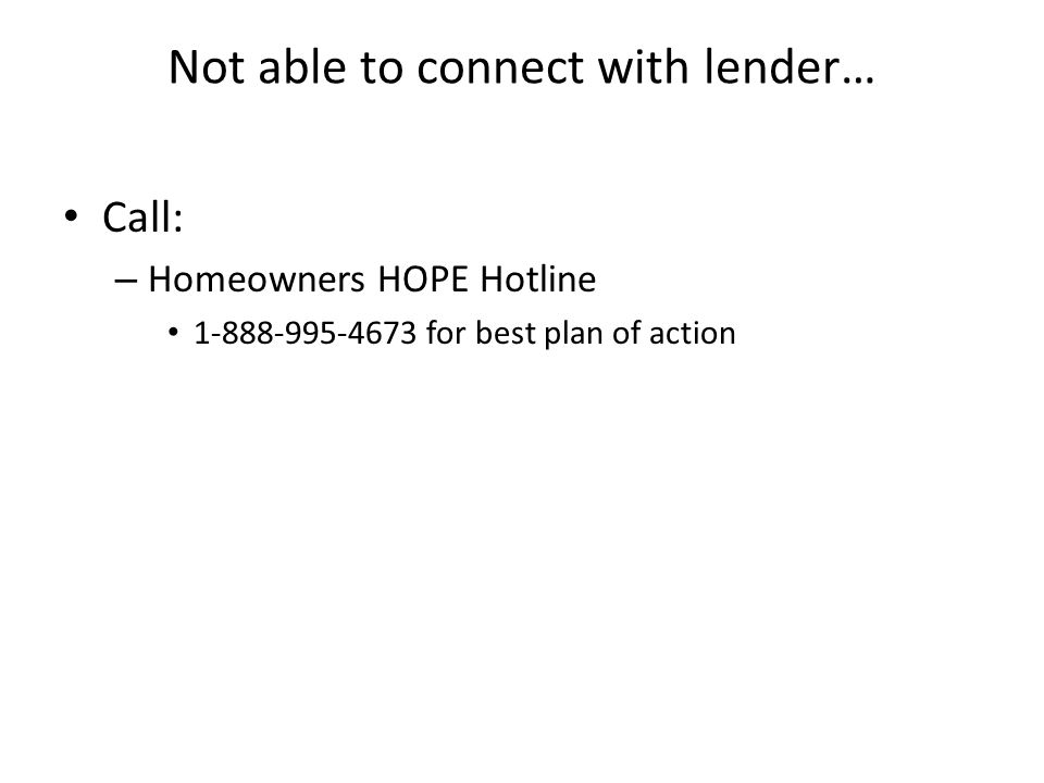 Not able to connect with lender… Call: – Homeowners HOPE Hotline 1-888-995-4673 for best plan of action
