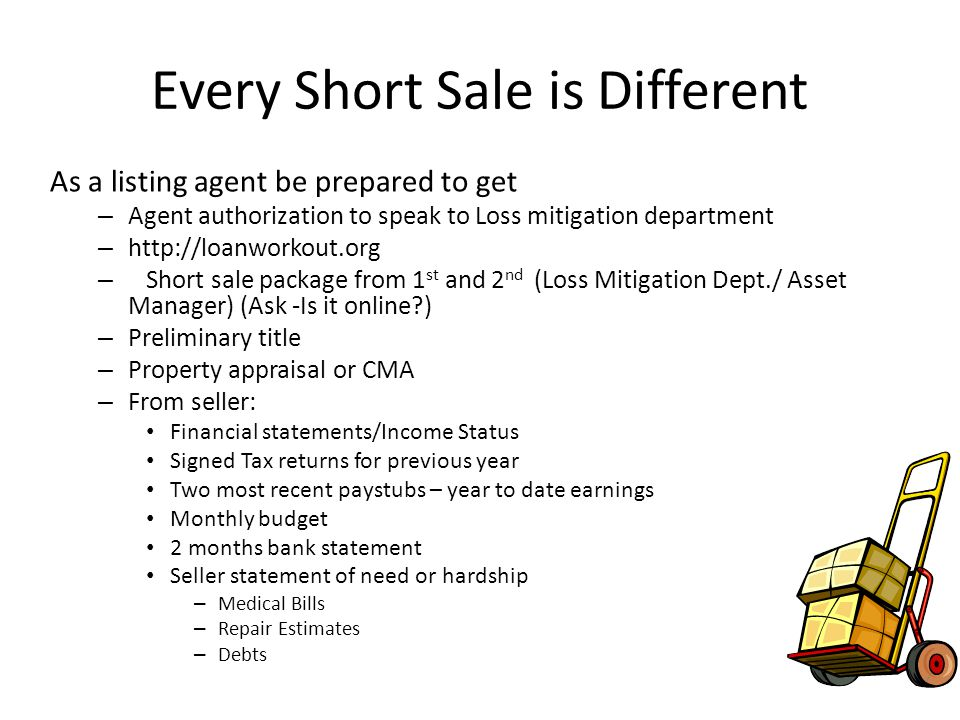 Every Short Sale is Different As a listing agent be prepared to get – Agent authorization to speak to Loss mitigation department – http://loanworkout.org – Short sale package from 1 st and 2 nd (Loss Mitigation Dept./ Asset Manager) (Ask -Is it online?) – Preliminary title – Property appraisal or CMA – From seller: Financial statements/Income Status Signed Tax returns for previous year Two most recent paystubs – year to date earnings Monthly budget 2 months bank statement Seller statement of need or hardship – Medical Bills – Repair Estimates – Debts