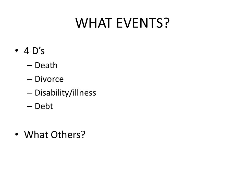 WHAT EVENTS? 4 Ds – Death – Divorce – Disability/illness – Debt What Others?