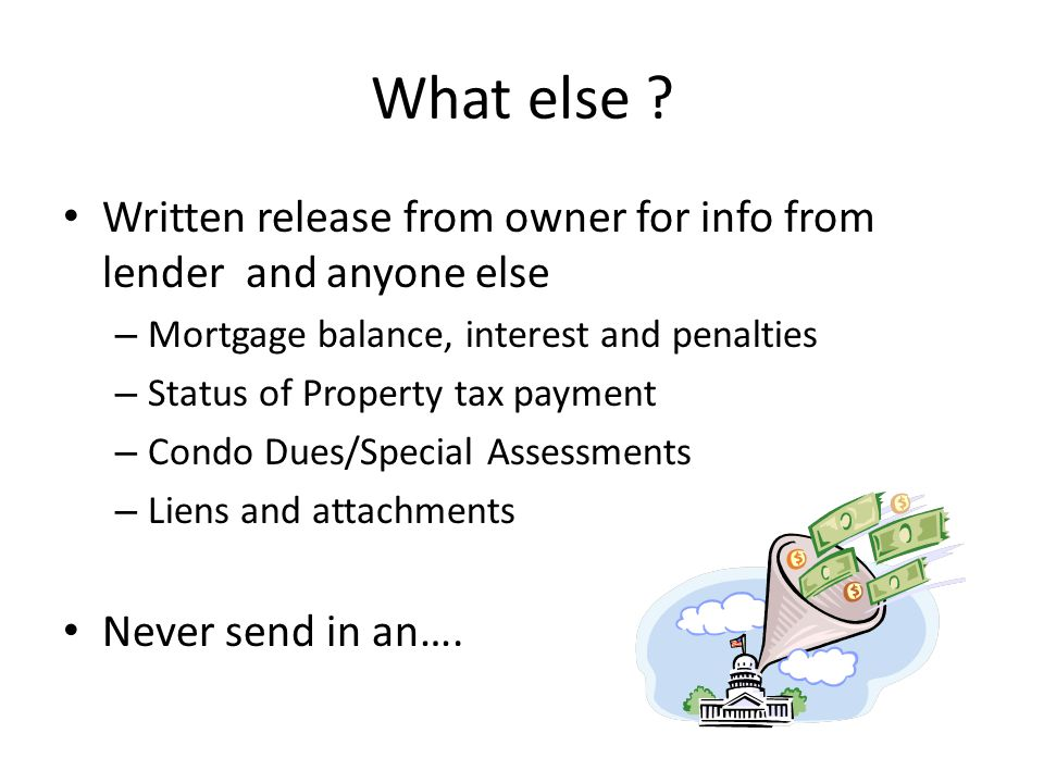 What else ? Written release from owner for info from lender and anyone else – Mortgage balance, interest and penalties – Status of Property tax paymen