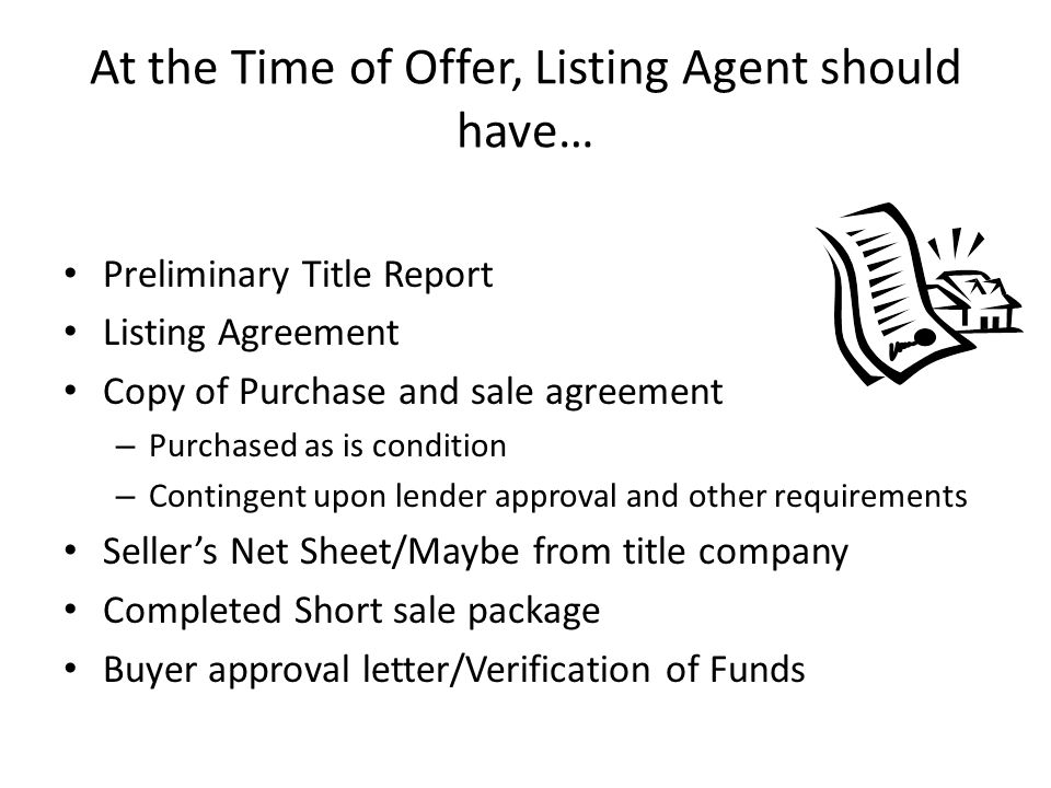 At the Time of Offer, Listing Agent should have… Preliminary Title Report Listing Agreement Copy of Purchase and sale agreement – Purchased as is condition – Contingent upon lender approval and other requirements Sellers Net Sheet/Maybe from title company Completed Short sale package Buyer approval letter/Verification of Funds