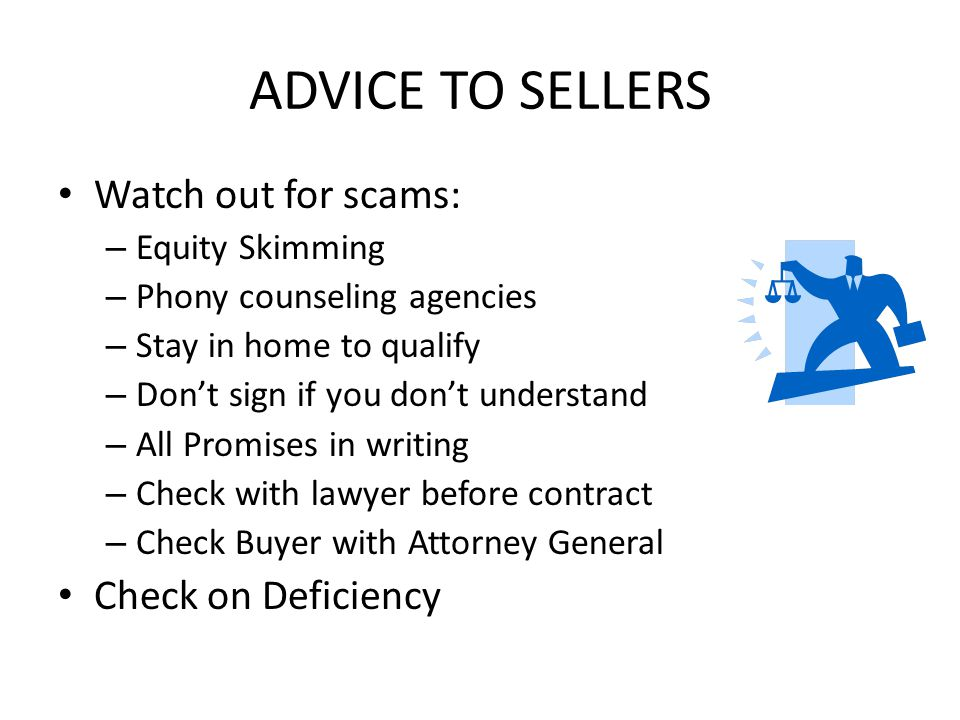 ADVICE TO SELLERS Watch out for scams: – Equity Skimming – Phony counseling agencies – Stay in home to qualify – Dont sign if you dont understand – All Promises in writing – Check with lawyer before contract – Check Buyer with Attorney General Check on Deficiency