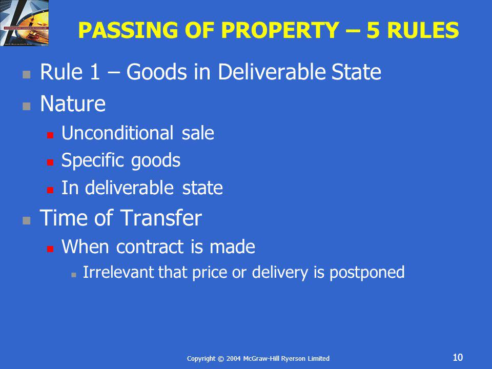 Copyright © 2004 McGraw-Hill Ryerson Limited 10 PASSING OF PROPERTY – 5 RULES Rule 1 – Goods in Deliverable State Nature Unconditional sale Specific g