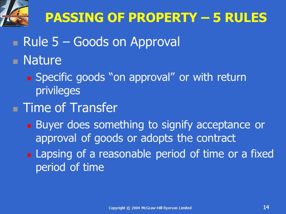 Copyright © 2004 McGraw-Hill Ryerson Limited 14 PASSING OF PROPERTY – 5 RULES Rule 5 – Goods on Approval Nature Specific goods on approval or with ret
