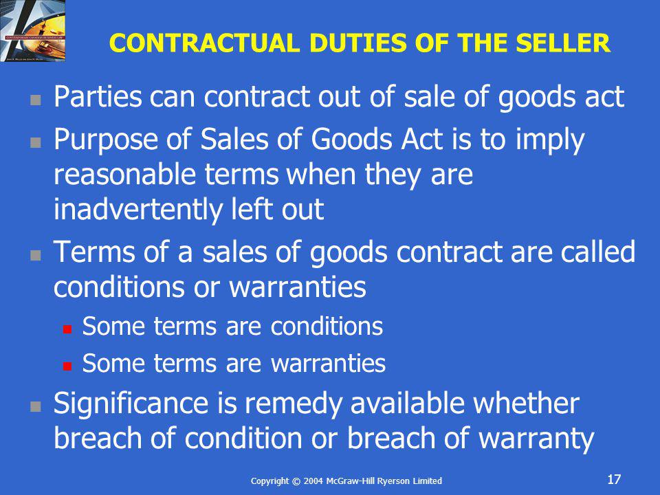 Copyright © 2004 McGraw-Hill Ryerson Limited 17 CONTRACTUAL DUTIES OF THE SELLER Parties can contract out of sale of goods act Purpose of Sales of Goo