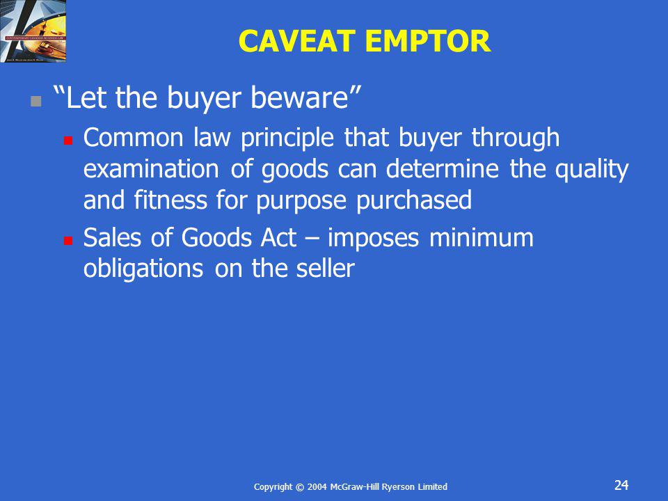 Copyright © 2004 McGraw-Hill Ryerson Limited 24 CAVEAT EMPTOR Let the buyer beware Common law principle that buyer through examination of goods can de