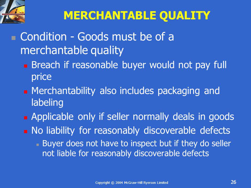 Copyright © 2004 McGraw-Hill Ryerson Limited 26 MERCHANTABLE QUALITY Condition - Goods must be of a merchantable quality Breach if reasonable buyer wo