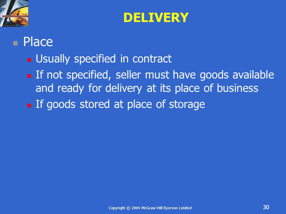 Copyright © 2004 McGraw-Hill Ryerson Limited 30 DELIVERY Place Usually specified in contract If not specified, seller must have goods available and re