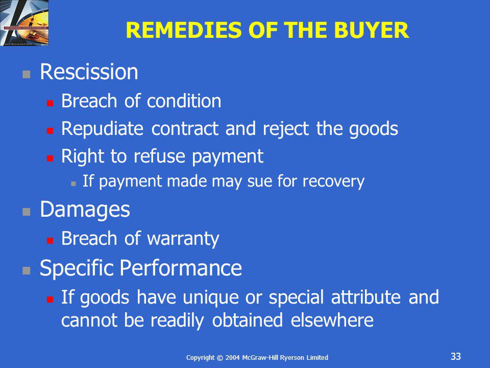 Copyright © 2004 McGraw-Hill Ryerson Limited 33 REMEDIES OF THE BUYER Rescission Breach of condition Repudiate contract and reject the goods Right to