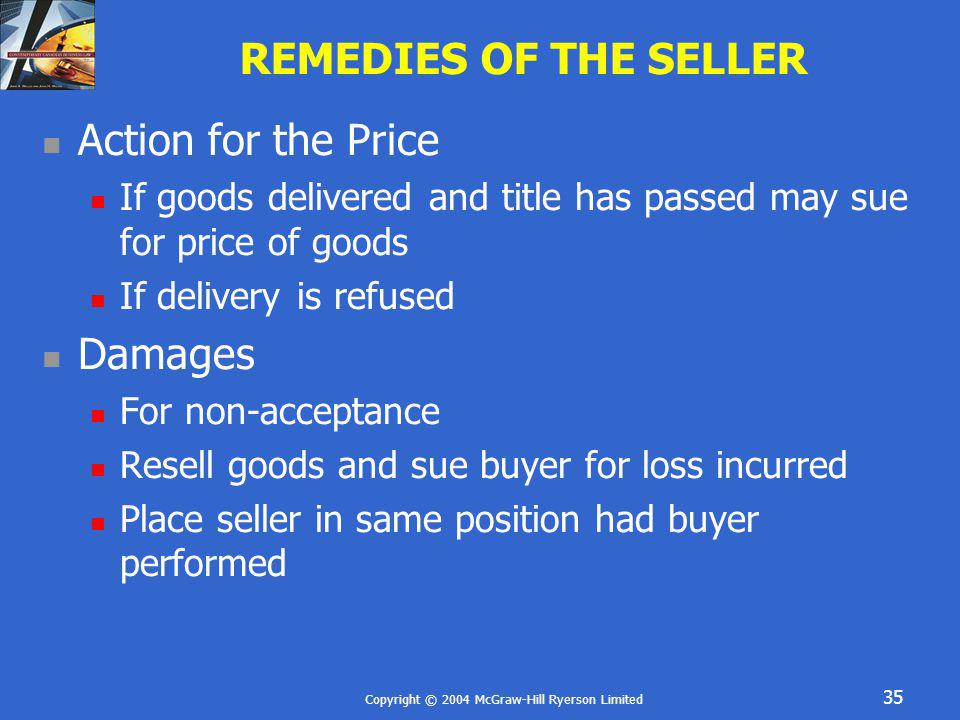 Copyright © 2004 McGraw-Hill Ryerson Limited 35 REMEDIES OF THE SELLER Action for the Price If goods delivered and title has passed may sue for price