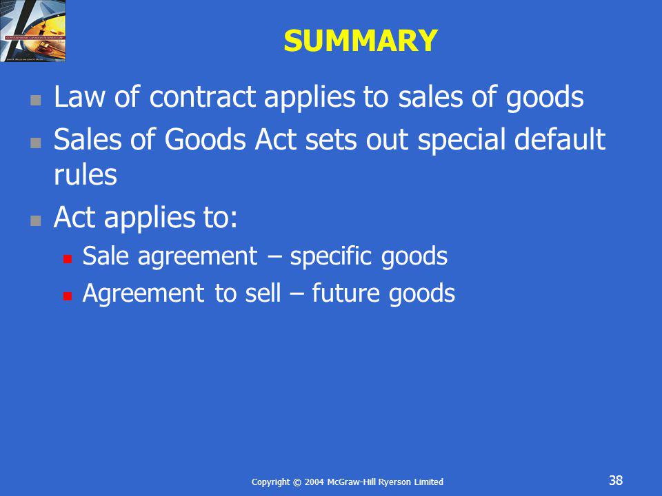 Copyright © 2004 McGraw-Hill Ryerson Limited 38 SUMMARY Law of contract applies to sales of goods Sales of Goods Act sets out special default rules Ac