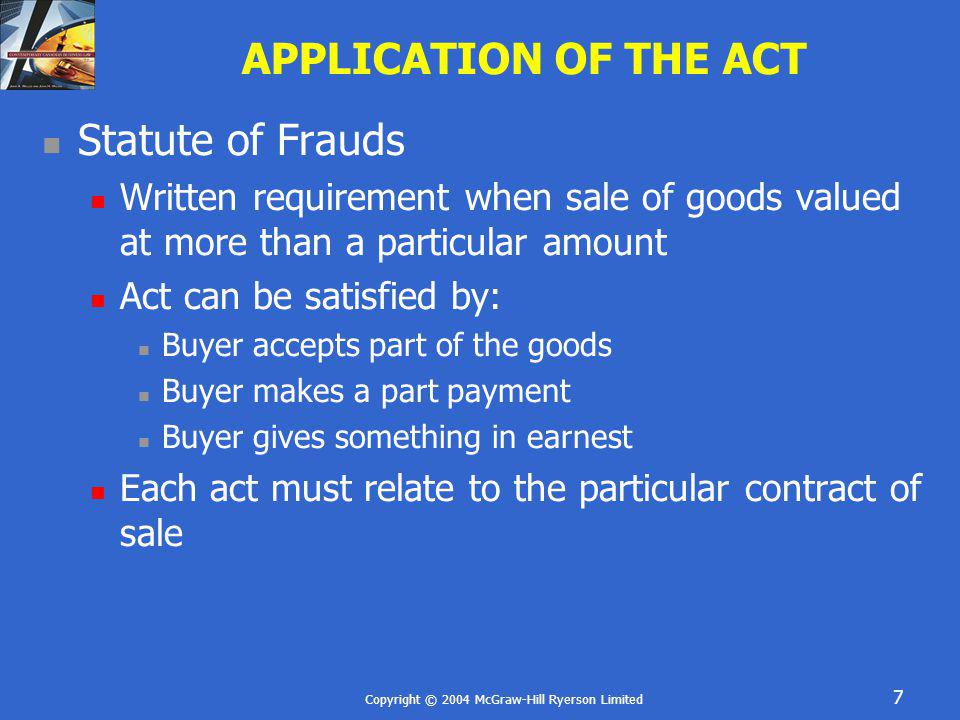 Copyright © 2004 McGraw-Hill Ryerson Limited 38 SUMMARY Law of contract applies to sales of goods Sales of Goods Act sets out special default rules Act applies to: Sale agreement – specific goods Agreement to sell – future goods