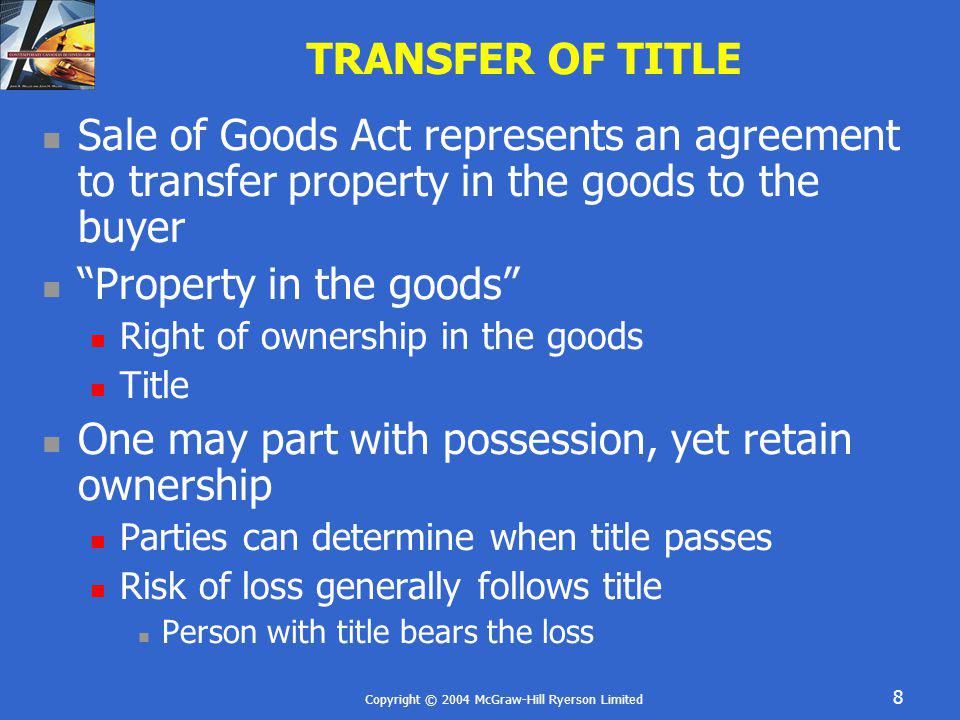 Copyright © 2004 McGraw-Hill Ryerson Limited 39 SUMMARY In absence of agreement, Act determines Passage of title 5 Rules Relevance of who bears risk of loss Implied Conditions Fit for purpose Merchantable quality Seller and Buyers Remedies