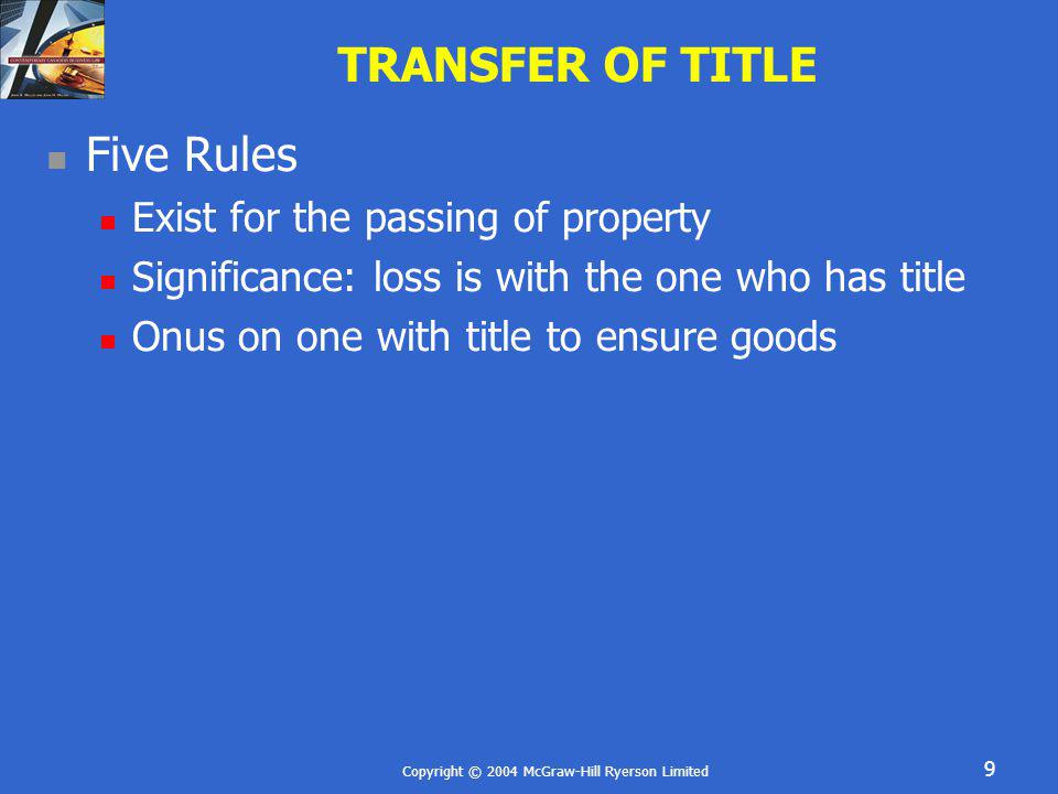 Copyright © 2004 McGraw-Hill Ryerson Limited 9 TRANSFER OF TITLE Five Rules Exist for the passing of property Significance: loss is with the one who h