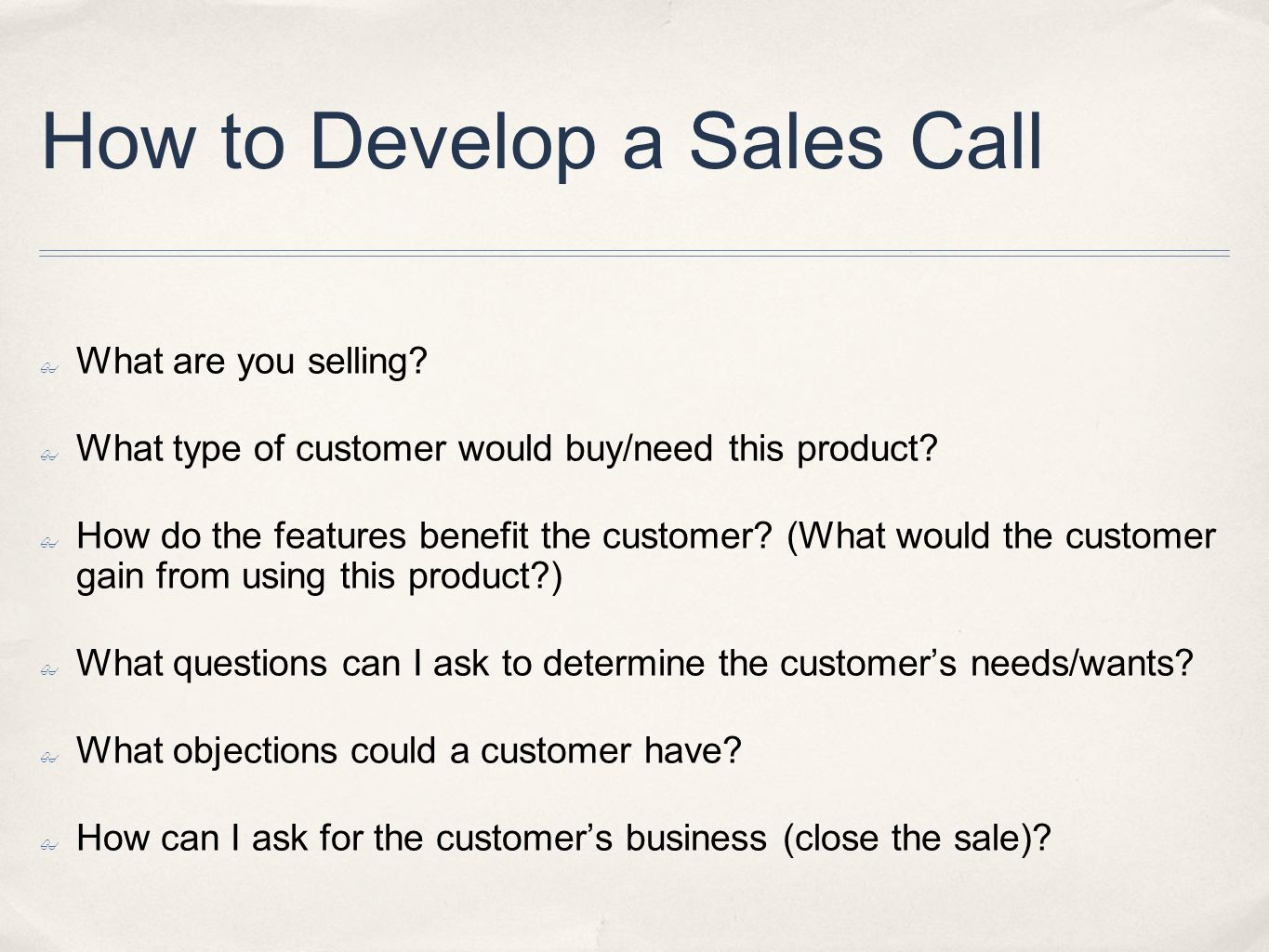 How to Develop a Sales Call What are you selling? What type of customer would buy/need this product? How do the features benefit the customer? (What w