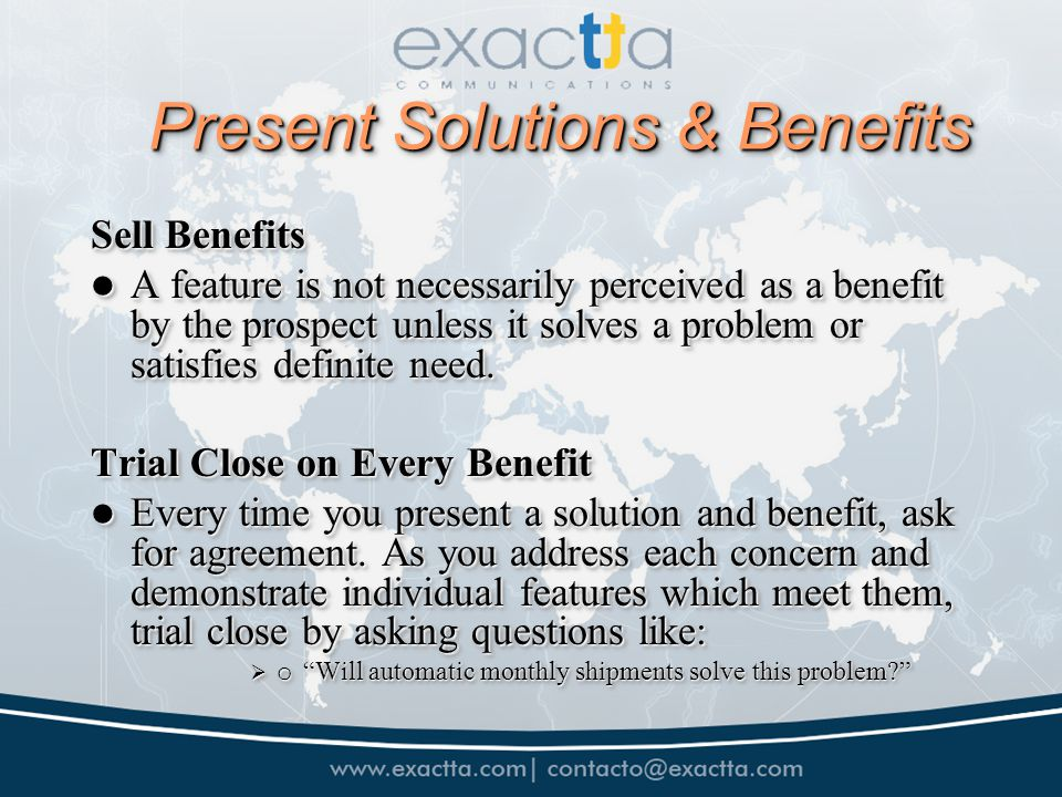 Present Solutions & Benefits Sell Benefits A feature is not necessarily perceived as a benefit by the prospect unless it solves a problem or satisfies definite need.