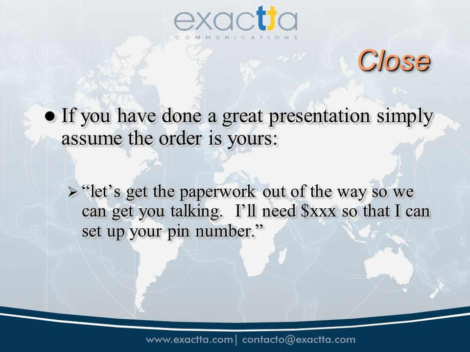 CloseClose If you have done a great presentation simply assume the order is yours: If you have done a great presentation simply assume the order is yours: lets get the paperwork out of the way so we can get you talking.