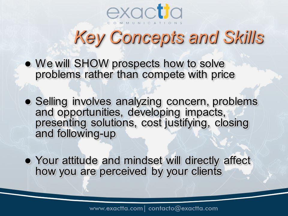 Key Concepts and Skills We will SHOW prospects how to solve problems rather than compete with price We will SHOW prospects how to solve problems rather than compete with price Selling involves analyzing concern, problems and opportunities, developing impacts, presenting solutions, cost justifying, closing and following-up Selling involves analyzing concern, problems and opportunities, developing impacts, presenting solutions, cost justifying, closing and following-up Your attitude and mindset will directly affect how you are perceived by your clients Your attitude and mindset will directly affect how you are perceived by your clients We will SHOW prospects how to solve problems rather than compete with price We will SHOW prospects how to solve problems rather than compete with price Selling involves analyzing concern, problems and opportunities, developing impacts, presenting solutions, cost justifying, closing and following-up Selling involves analyzing concern, problems and opportunities, developing impacts, presenting solutions, cost justifying, closing and following-up Your attitude and mindset will directly affect how you are perceived by your clients Your attitude and mindset will directly affect how you are perceived by your clients