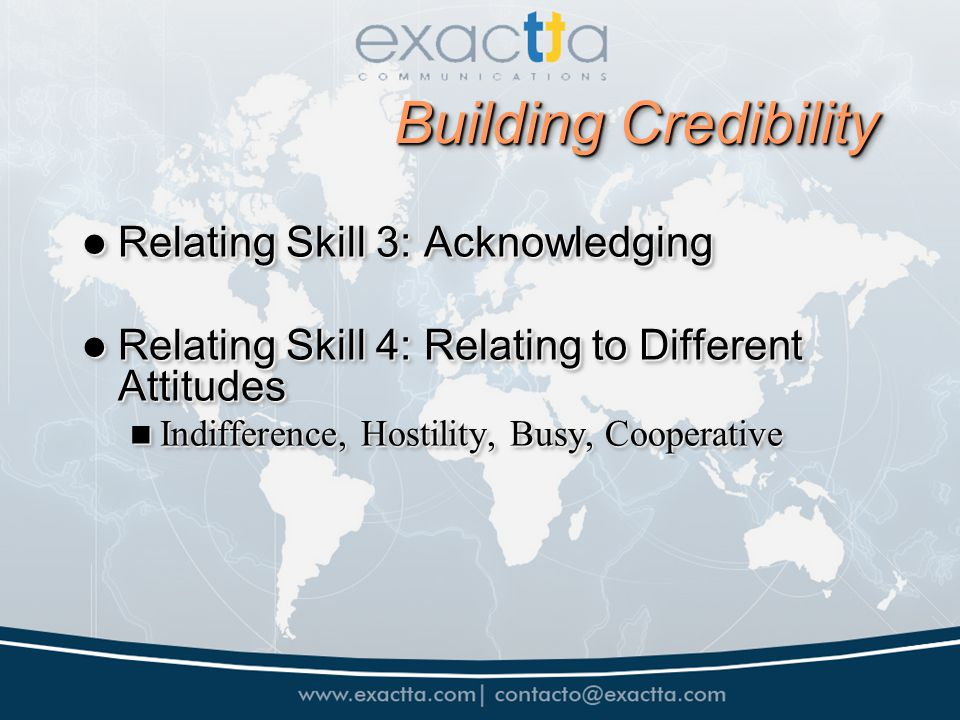 Building Credibility Relating Skill 3: Acknowledging Relating Skill 3: Acknowledging Relating Skill 4: Relating to Different Attitudes Relating Skill 4: Relating to Different Attitudes Indifference, Hostility, Busy, Cooperative Indifference, Hostility, Busy, Cooperative Relating Skill 3: Acknowledging Relating Skill 3: Acknowledging Relating Skill 4: Relating to Different Attitudes Relating Skill 4: Relating to Different Attitudes Indifference, Hostility, Busy, Cooperative Indifference, Hostility, Busy, Cooperative
