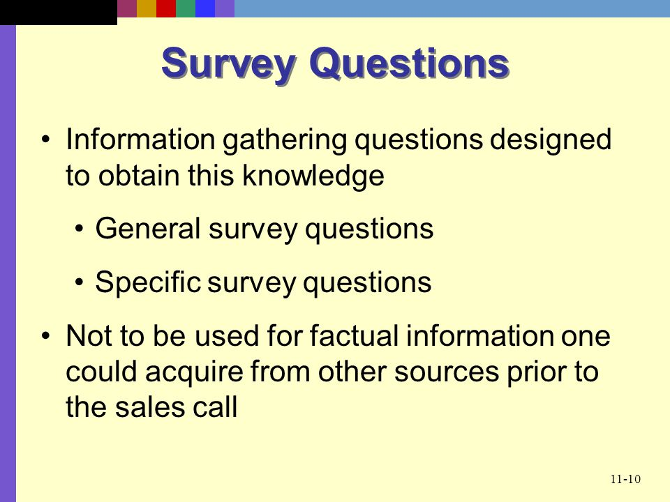11-10 Survey Questions Information gathering questions designed to obtain this knowledge General survey questions Specific survey questions Not to be
