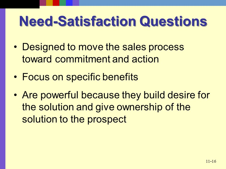 11-16 Need-Satisfaction Questions Designed to move the sales process toward commitment and action Focus on specific benefits Are powerful because they