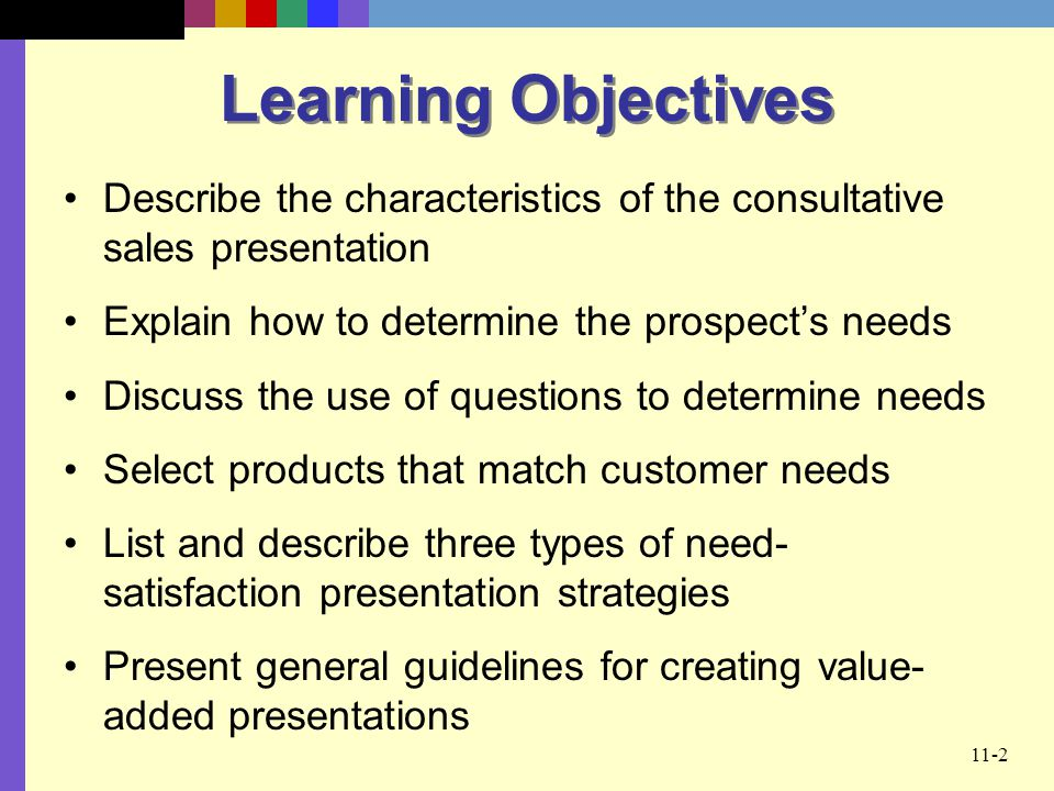 11-2 Learning Objectives Describe the characteristics of the consultative sales presentation Explain how to determine the prospects needs Discuss the