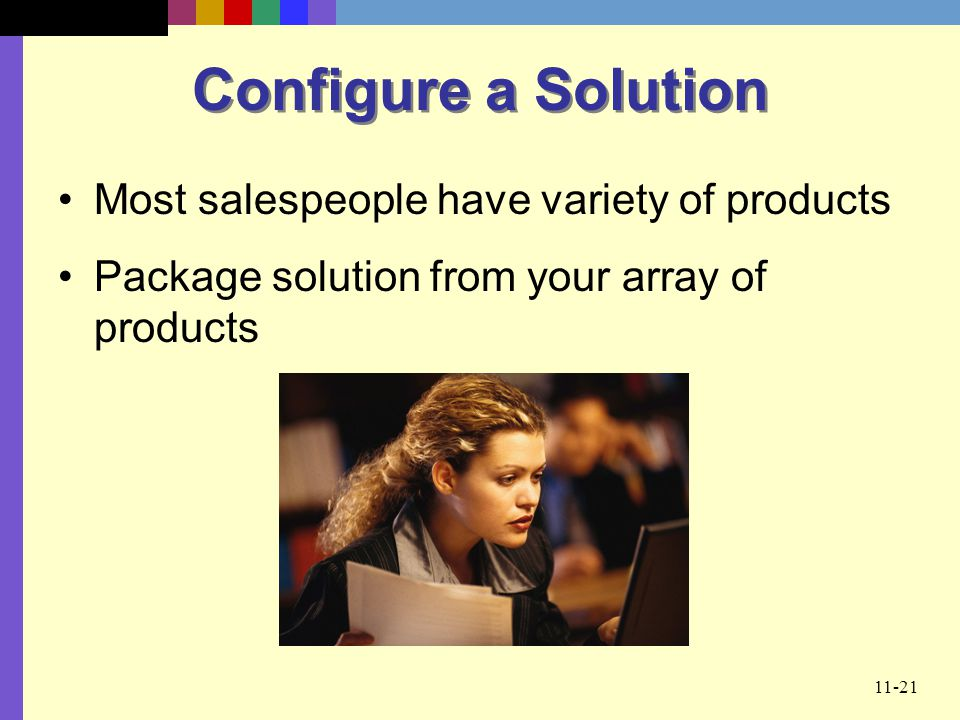 11-21 Configure a Solution Most salespeople have variety of products Package solution from your array of products