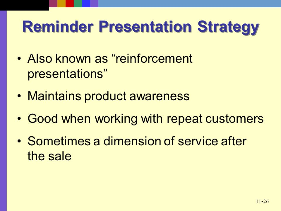 11-26 Reminder Presentation Strategy Also known as reinforcement presentations Maintains product awareness Good when working with repeat customers Som