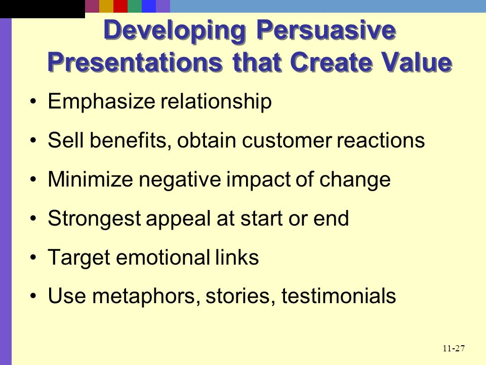 11-27 Developing Persuasive Presentations that Create Value Emphasize relationship Sell benefits, obtain customer reactions Minimize negative impact o