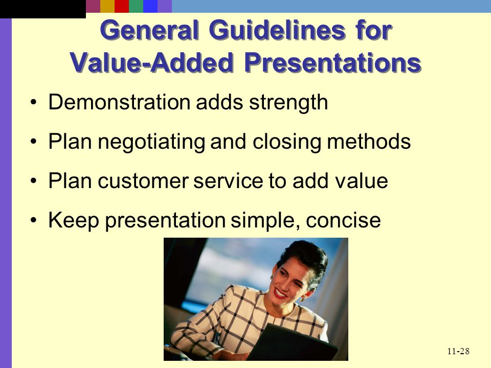 11-28 General Guidelines for Value-Added Presentations Demonstration adds strength Plan negotiating and closing methods Plan customer service to add v
