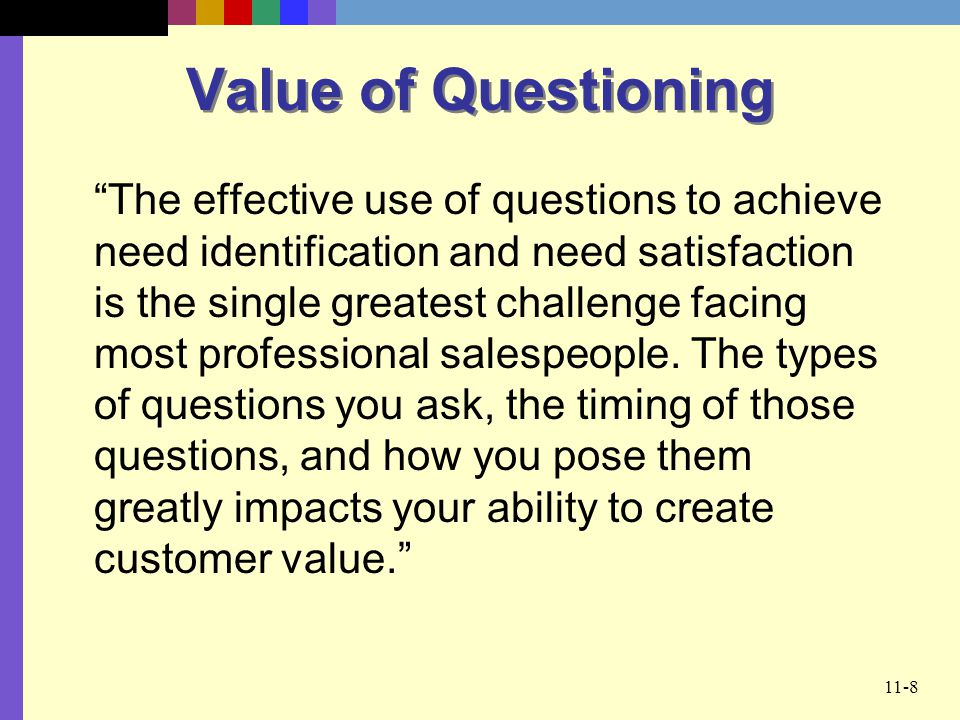 11-8 Value of Questioning The effective use of questions to achieve need identification and need satisfaction is the single greatest challenge facing